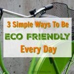 3 Simple Ways To Be Eco Friendly Every Day