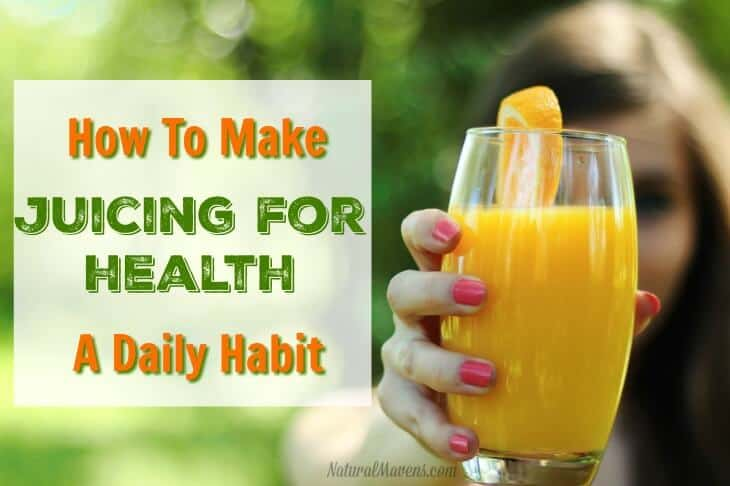 How To Make Juicing For Health A Daily Habit