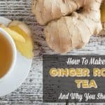 How to Make Ginger Root Tea and Why You Should